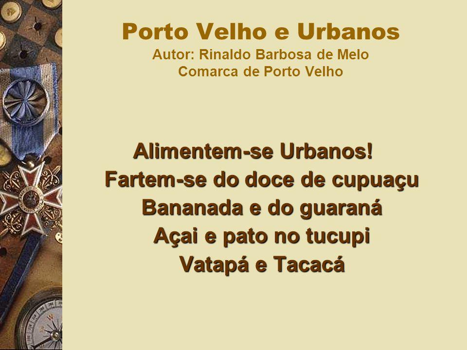 Alimentem-se Urbanos! Fartem-se do doce de cupuaçu Bananada e do guaraná Açai e pato no tucupi Vatapá e Tacacá Porto Velho e Urbanos Autor: Rinaldo Ba