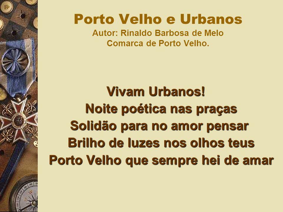 Vivam Urbanos! Noite poética nas praças Solidão para no amor pensar Brilho de luzes nos olhos teus Porto Velho que sempre hei de amar Porto Velho e Ur