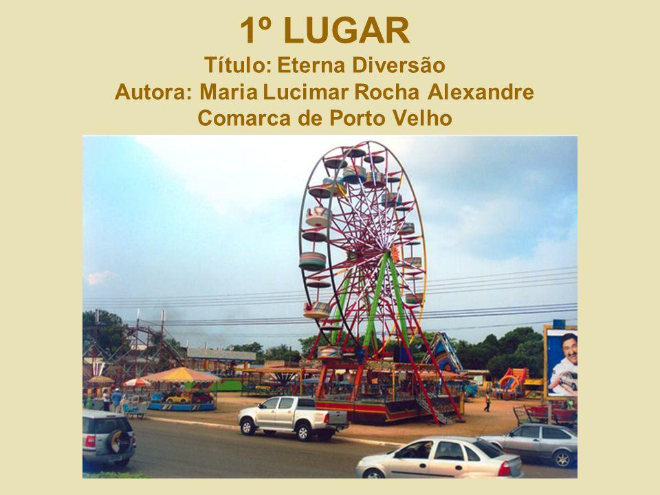 1º LUGAR Título: Eterna Diversão Autora: Maria Lucimar Rocha Alexandre Comarca de Porto Velho