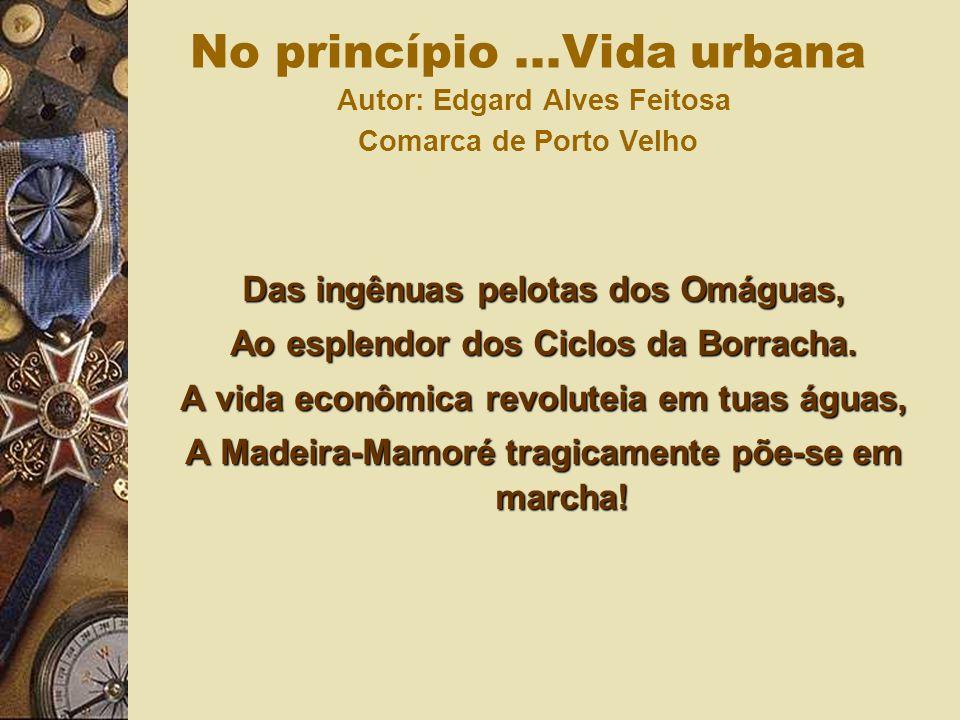 Das ingênuas pelotas dos Omáguas, Ao esplendor dos Ciclos da Borracha. A vida econômica revoluteia em tuas águas, A Madeira-Mamoré tragicamente põe-se