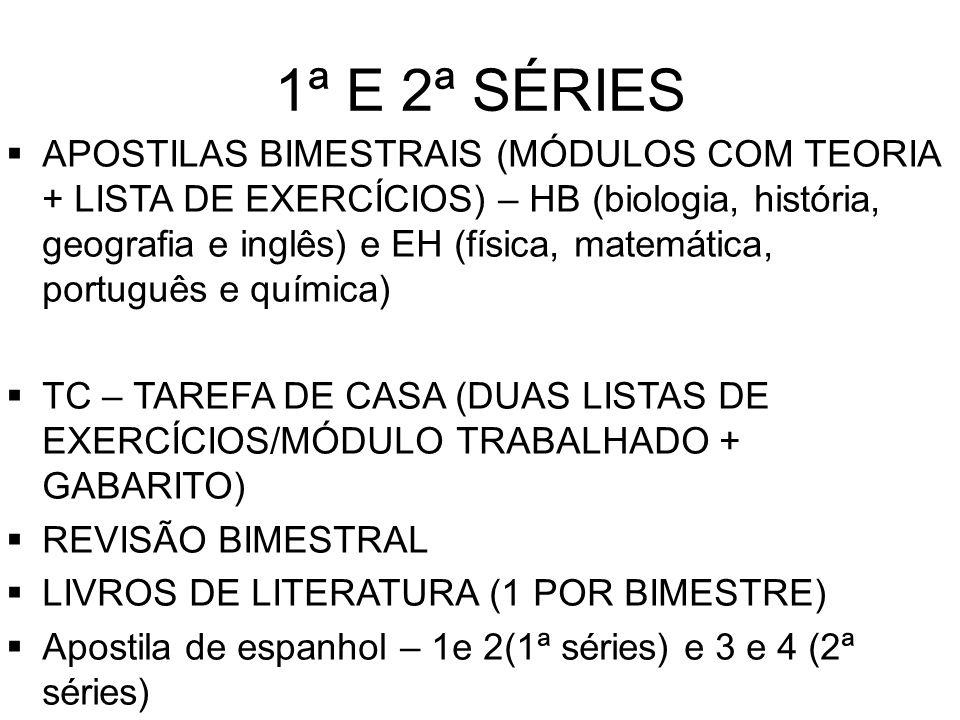 1ª E 2ª SÉRIES APOSTILAS BIMESTRAIS (MÓDULOS COM TEORIA + LISTA DE EXERCÍCIOS) – HB (biologia, história, geografia e inglês) e EH (física, matemática, português e química) TC – TAREFA DE CASA (DUAS LISTAS DE EXERCÍCIOS/MÓDULO TRABALHADO + GABARITO) REVISÃO BIMESTRAL LIVROS DE LITERATURA (1 POR BIMESTRE) Apostila de espanhol – 1e 2(1ª séries) e 3 e 4 (2ª séries)