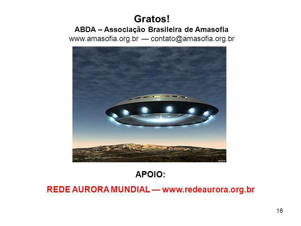 16 Gratos! ABDA – Associação Brasileira de Amasofia www.amasofia.org.br contato@amasofia.org.br APOIO: REDE AURORA MUNDIAL www.redeaurora.org.br