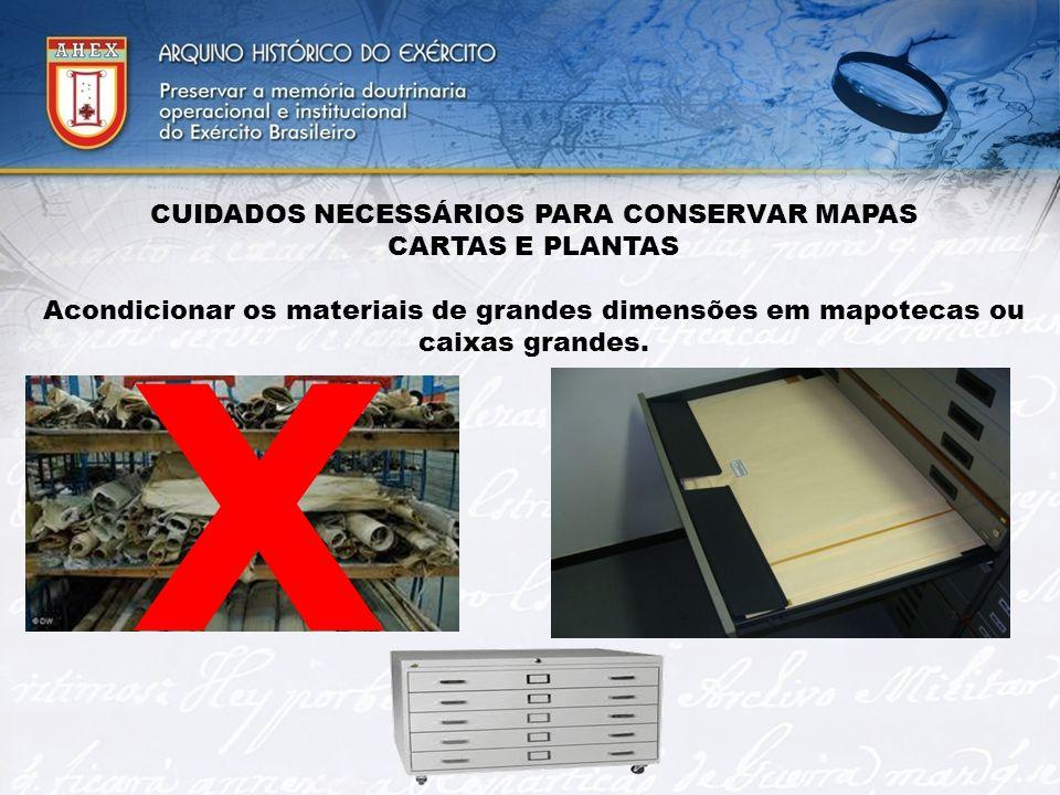 CUIDADOS NECESSÁRIOS PARA CONSERVAR MAPAS CARTAS E PLANTAS Acondicionar os materiais de grandes dimensões em mapotecas ou caixas grandes. X