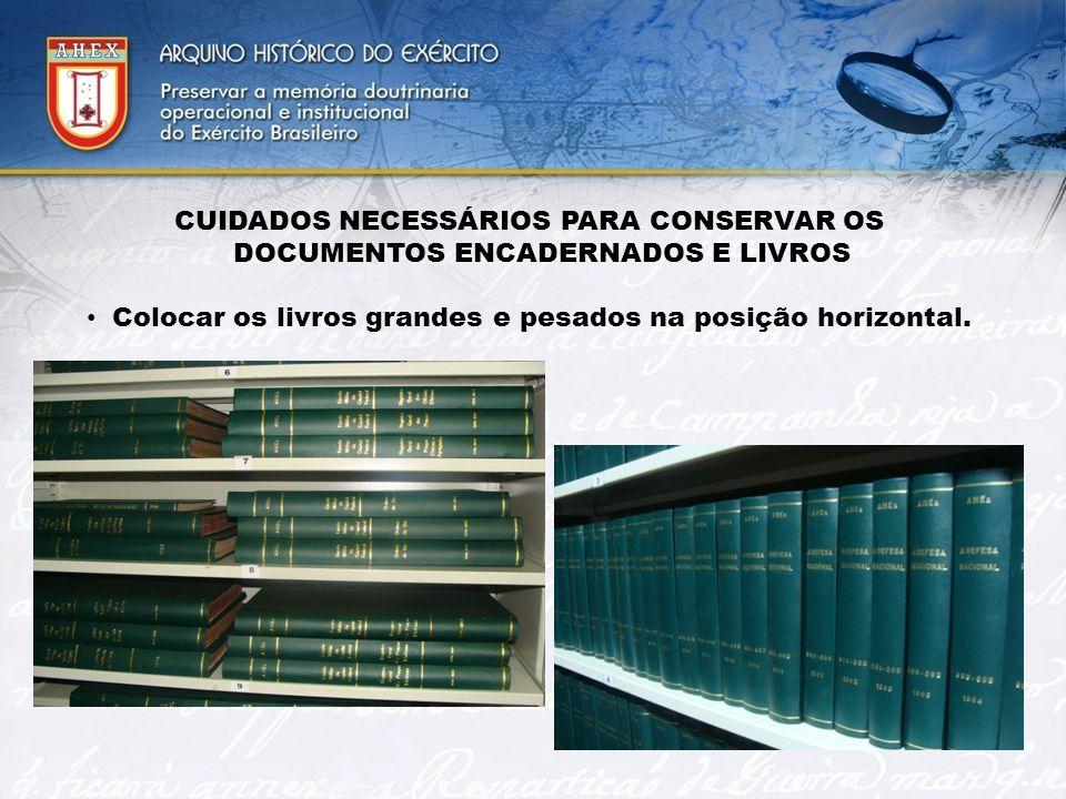 CUIDADOS NECESSÁRIOS PARA CONSERVAR OS DOCUMENTOS ENCADERNADOS E LIVROS Colocar os livros grandes e pesados na posição horizontal.