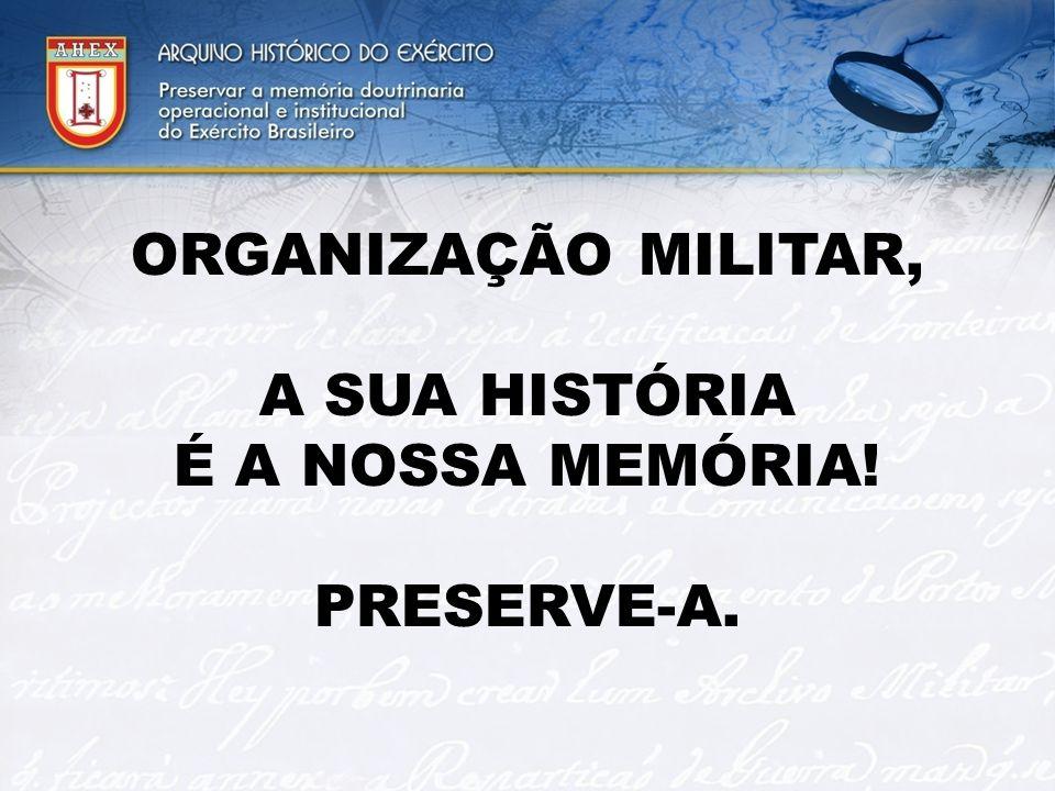 ORGANIZAÇÃO MILITAR, A SUA HISTÓRIA É A NOSSA MEMÓRIA! PRESERVE-A.