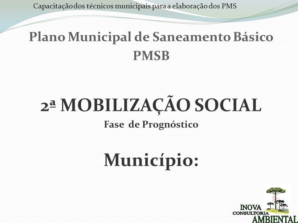 Capacitação dos técnicos municipais para a elaboração dos PMS Plano Municipal de Saneamento Básico PMSB 2ª MOBILIZAÇÃO SOCIAL Fase de Prognóstico Muni