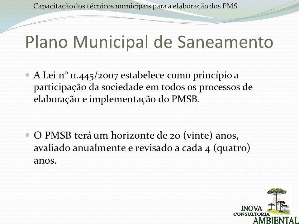 Capacitação dos técnicos municipais para a elaboração dos PMS Plano Municipal de Saneamento A Lei n° 11.445/2007 estabelece como princípio a participa