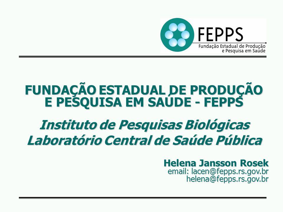 FUNDAÇÃO ESTADUAL DE PRODUÇÃO E PESQUISA EM SAÚDE - FEPPS Instituto de Pesquisas Biológicas Laboratório Central de Saúde Pública Helena Jansson Rosek email: lacen@fepps.rs.gov.br email: lacen@fepps.rs.gov.br helena@fepps.rs.gov.br helena@fepps.rs.gov.br
