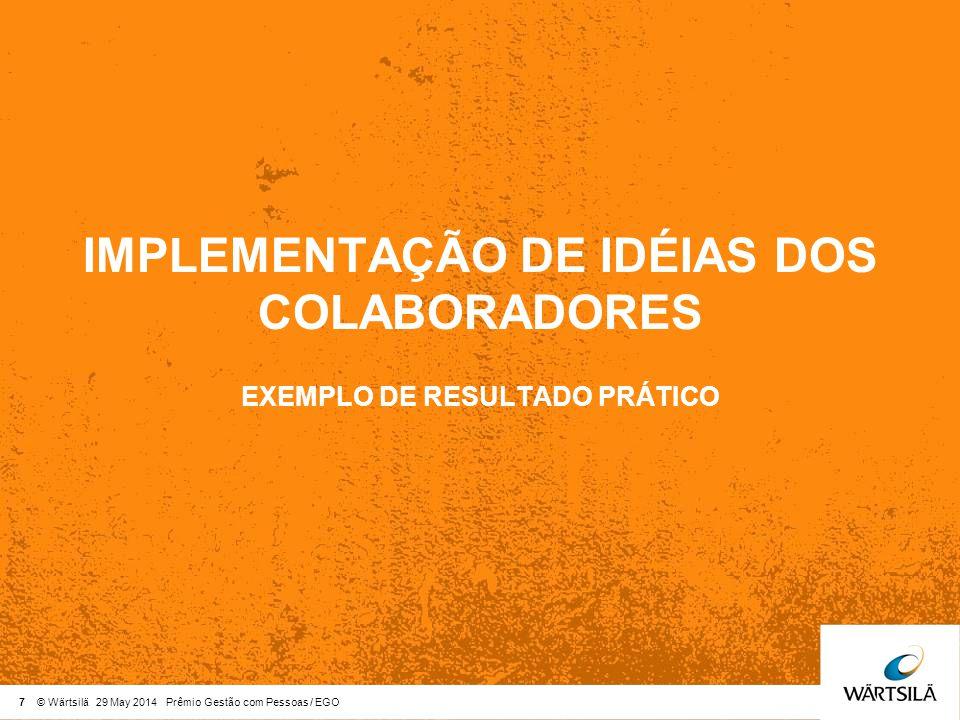 7 © Wärtsilä 29 May 2014 Prêmio Gestão com Pessoas / EGO IMPLEMENTAÇÃO DE IDÉIAS DOS COLABORADORES EXEMPLO DE RESULTADO PRÁTICO