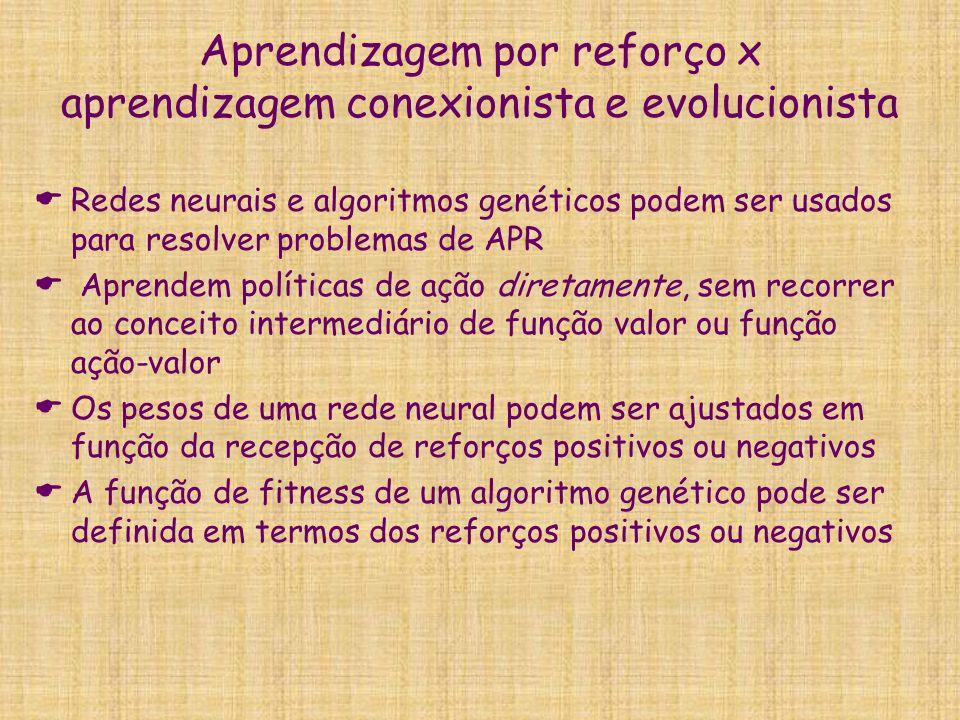 Aprendizagem por reforço x aprendizagem conexionista e evolucionista Redes neurais e algoritmos genéticos podem ser usados para resolver problemas de