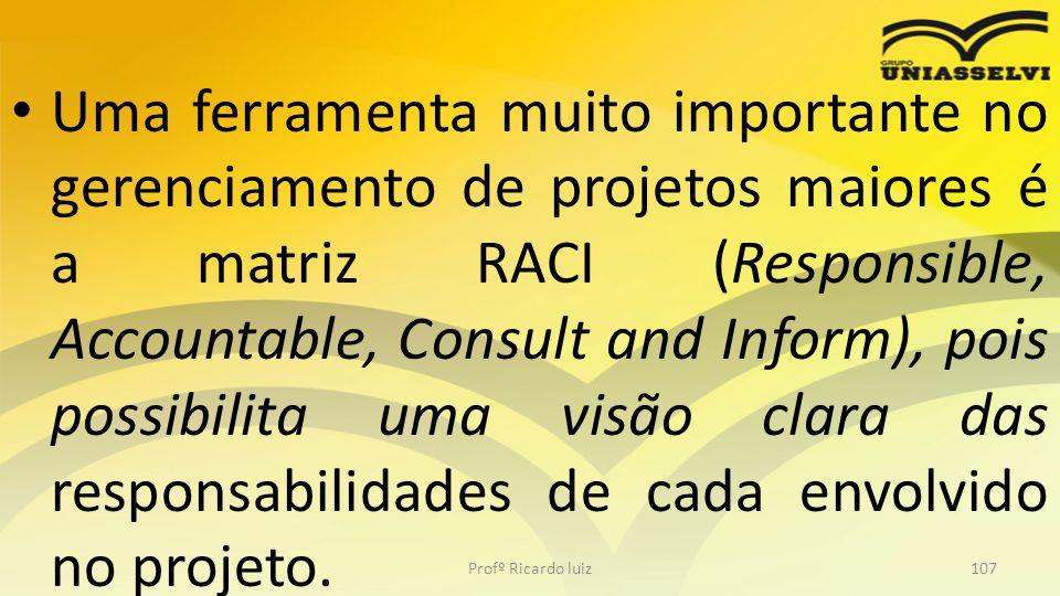 Uma ferramenta muito importante no gerenciamento de projetos maiores é a matriz RACI (Responsible, Accountable, Consult and Inform), pois possibilita