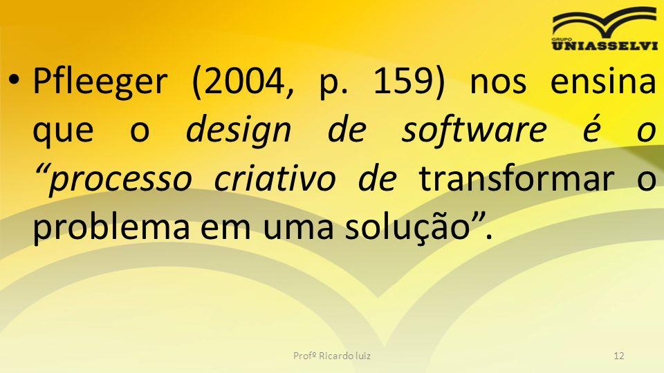 Pfleeger (2004, p. 159) nos ensina que o design de software é o processo criativo de transformar o problema em uma solução. Profº Ricardo luiz12
