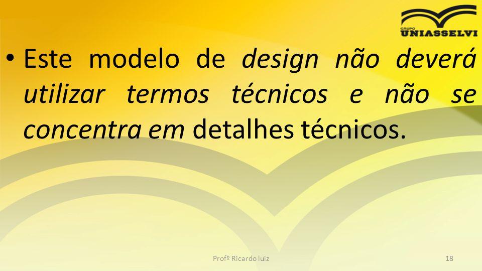 Este modelo de design não deverá utilizar termos técnicos e não se concentra em detalhes técnicos. Profº Ricardo luiz18