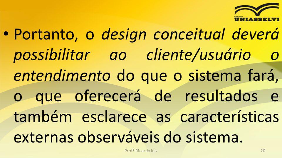 Portanto, o design conceitual deverá possibilitar ao cliente/usuário o entendimento do que o sistema fará, o que oferecerá de resultados e também escl
