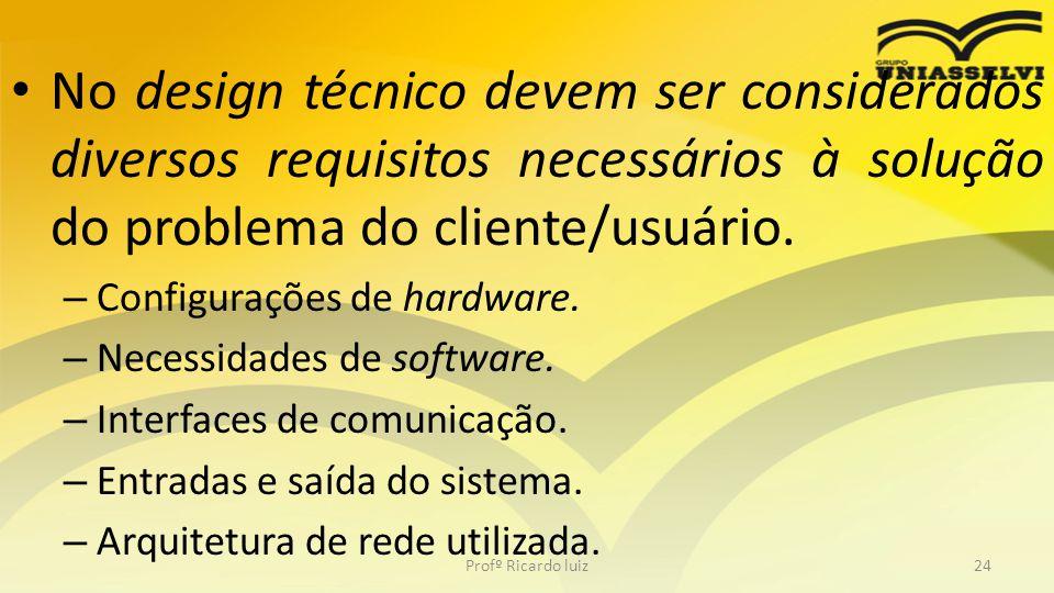 No design técnico devem ser considerados diversos requisitos necessários à solução do problema do cliente/usuário. – Configurações de hardware. – Nece