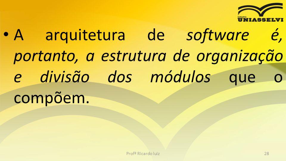A arquitetura de software é, portanto, a estrutura de organização e divisão dos módulos que o compõem. Profº Ricardo luiz28