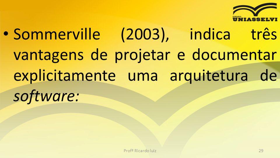 Sommerville (2003), indica três vantagens de projetar e documentar explicitamente uma arquitetura de software: Profº Ricardo luiz29