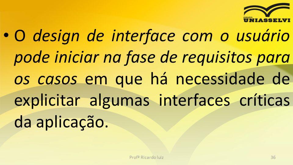 O design de interface com o usuário pode iniciar na fase de requisitos para os casos em que há necessidade de explicitar algumas interfaces críticas d