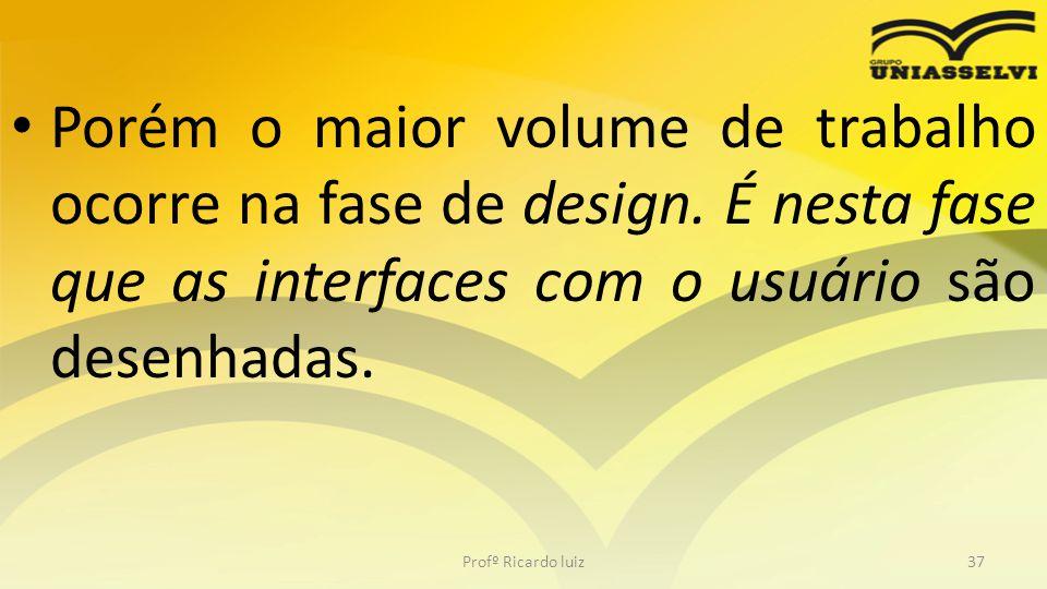 Porém o maior volume de trabalho ocorre na fase de design. É nesta fase que as interfaces com o usuário são desenhadas. Profº Ricardo luiz37