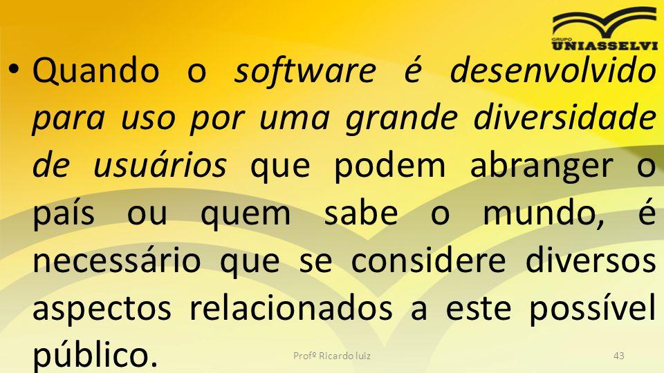 Quando o software é desenvolvido para uso por uma grande diversidade de usuários que podem abranger o país ou quem sabe o mundo, é necessário que se c