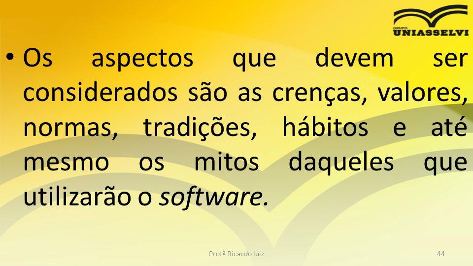 Os aspectos que devem ser considerados são as crenças, valores, normas, tradições, hábitos e até mesmo os mitos daqueles que utilizarão o software. Pr