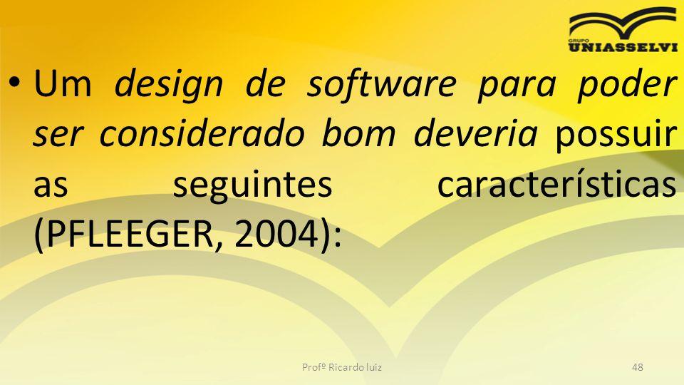 Um design de software para poder ser considerado bom deveria possuir as seguintes características (PFLEEGER, 2004): Profº Ricardo luiz48