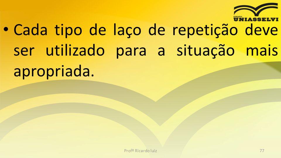 Cada tipo de laço de repetição deve ser utilizado para a situação mais apropriada. Profº Ricardo luiz77