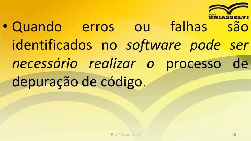 Quando erros ou falhas são identificados no software pode ser necessário realizar o processo de depuração de código. Profº Ricardo luiz78