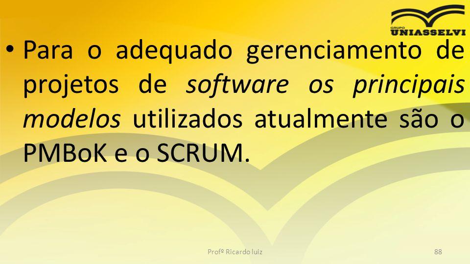 Para o adequado gerenciamento de projetos de software os principais modelos utilizados atualmente são o PMBoK e o SCRUM. Profº Ricardo luiz88
