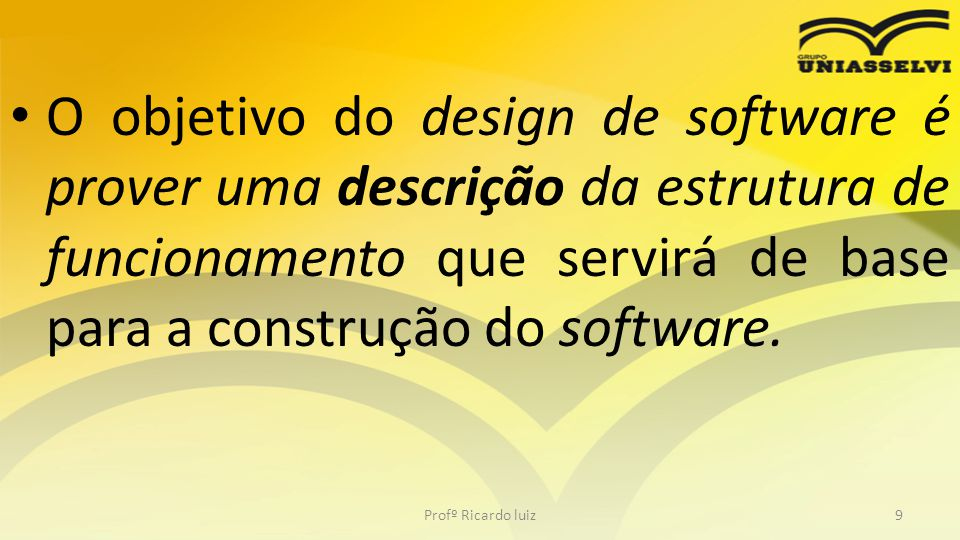 O objetivo do design de software é prover uma descrição da estrutura de funcionamento que servirá de base para a construção do software. Profº Ricardo