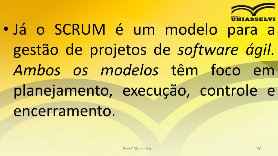 Já o SCRUM é um modelo para a gestão de projetos de software ágil. Ambos os modelos têm foco em planejamento, execução, controle e encerramento. Profº