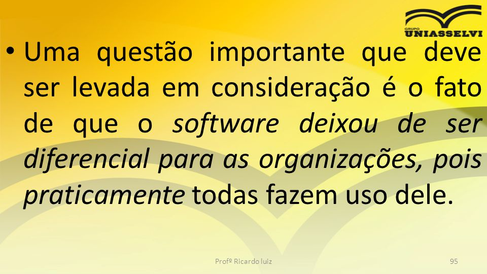 Uma questão importante que deve ser levada em consideração é o fato de que o software deixou de ser diferencial para as organizações, pois praticament
