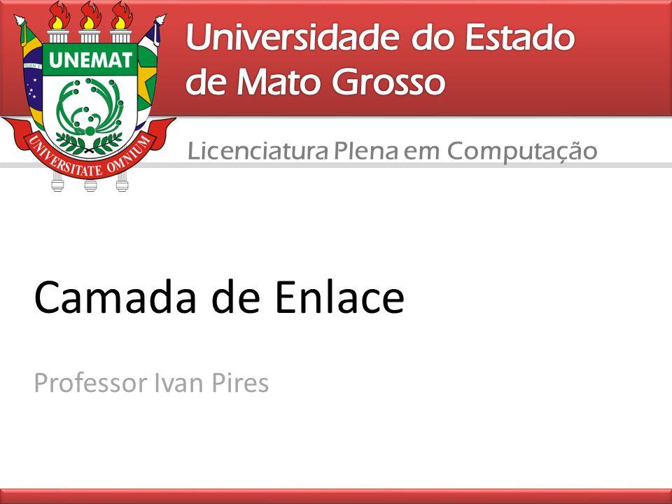 Licenciatura Plena em Computação Camada de Enlace Professor Ivan Pires