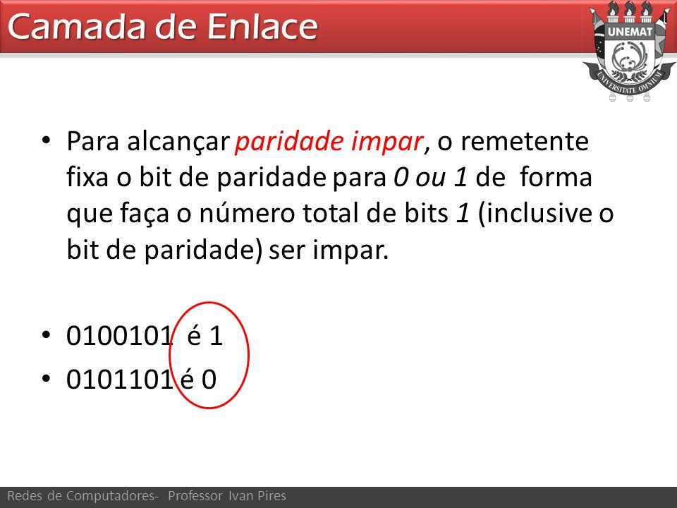 Camada de Enlace Redes de Computadores- Professor Ivan Pires Para alcançar paridade impar, o remetente fixa o bit de paridade para 0 ou 1 de forma que faça o número total de bits 1 (inclusive o bit de paridade) ser impar.