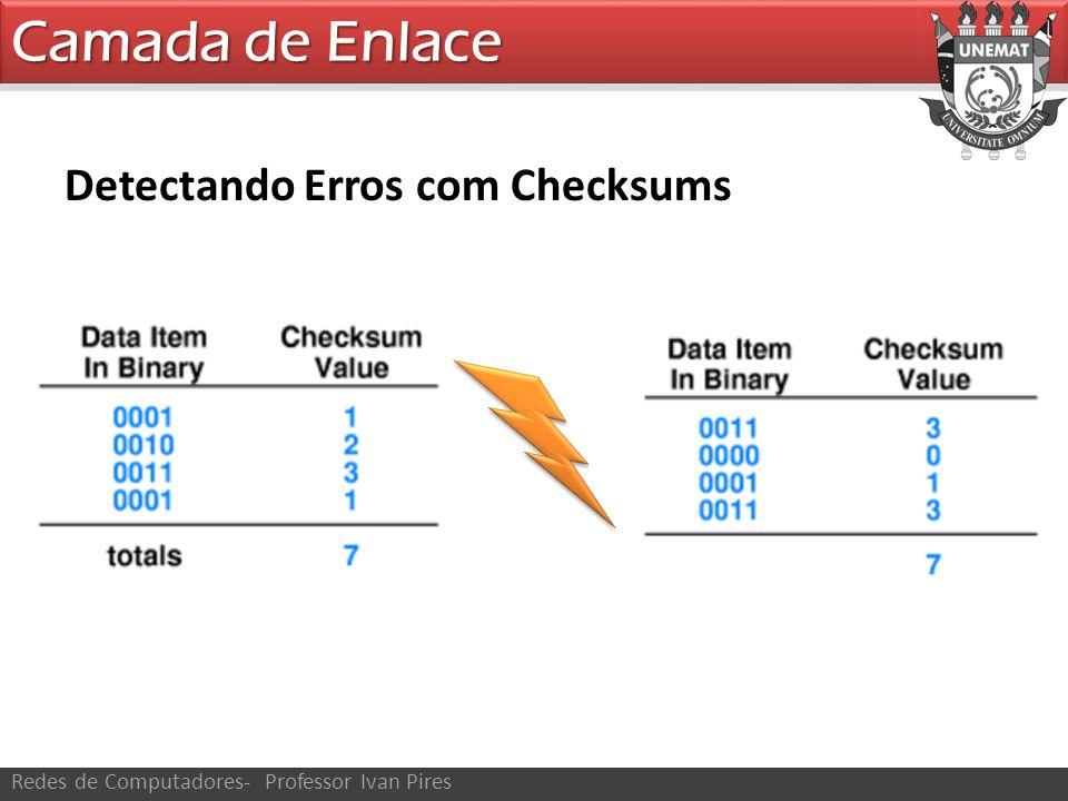 Camada de Enlace Redes de Computadores- Professor Ivan Pires Detectando Erros com Checksums