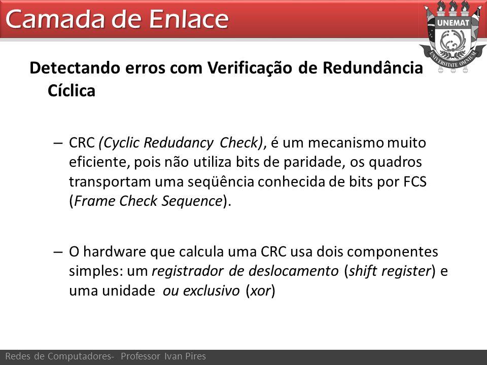 Camada de Enlace Redes de Computadores- Professor Ivan Pires Detectando erros com Verificação de Redundância Cíclica – CRC (Cyclic Redudancy Check), é um mecanismo muito eficiente, pois não utiliza bits de paridade, os quadros transportam uma seqüência conhecida de bits por FCS (Frame Check Sequence).