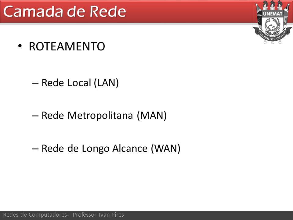 Camada de Rede Redes de Computadores- Professor Ivan Pires ROTEAMENTO – Rede Local (LAN) – Rede Metropolitana (MAN) – Rede de Longo Alcance (WAN)