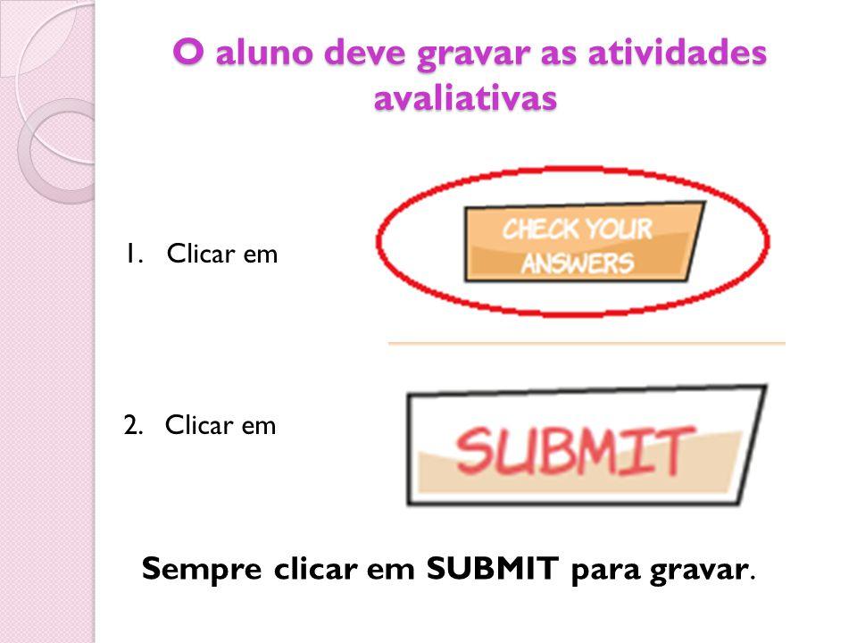 O aluno deve gravar as atividades avaliativas O aluno deve gravar as atividades avaliativas 1.Clicar em 2. Clicar em Sempre clicar em SUBMIT para grav