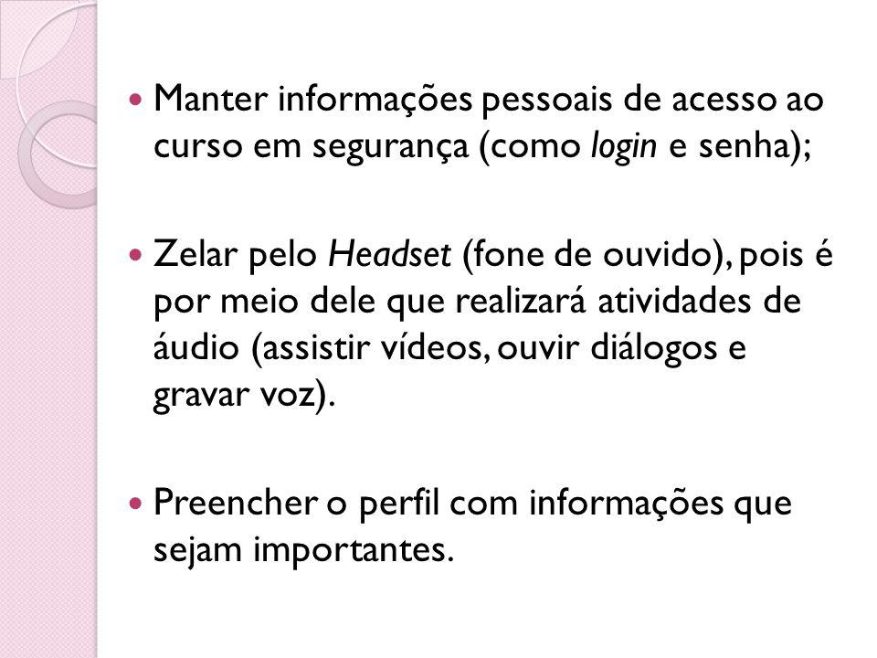 Manter informações pessoais de acesso ao curso em segurança (como login e senha); Zelar pelo Headset (fone de ouvido), pois é por meio dele que realiz