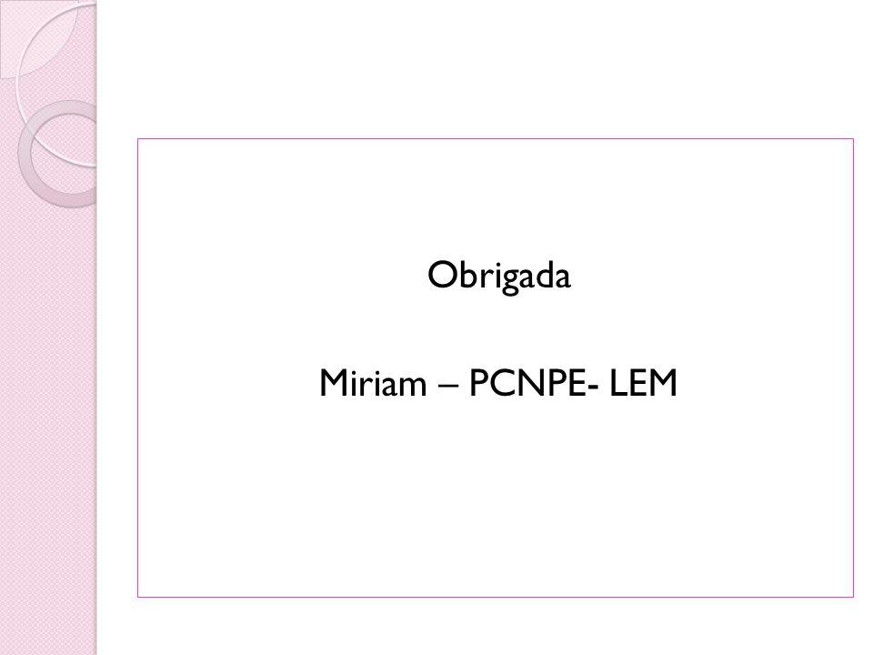 Obrigada Miriam – PCNPE- LEM