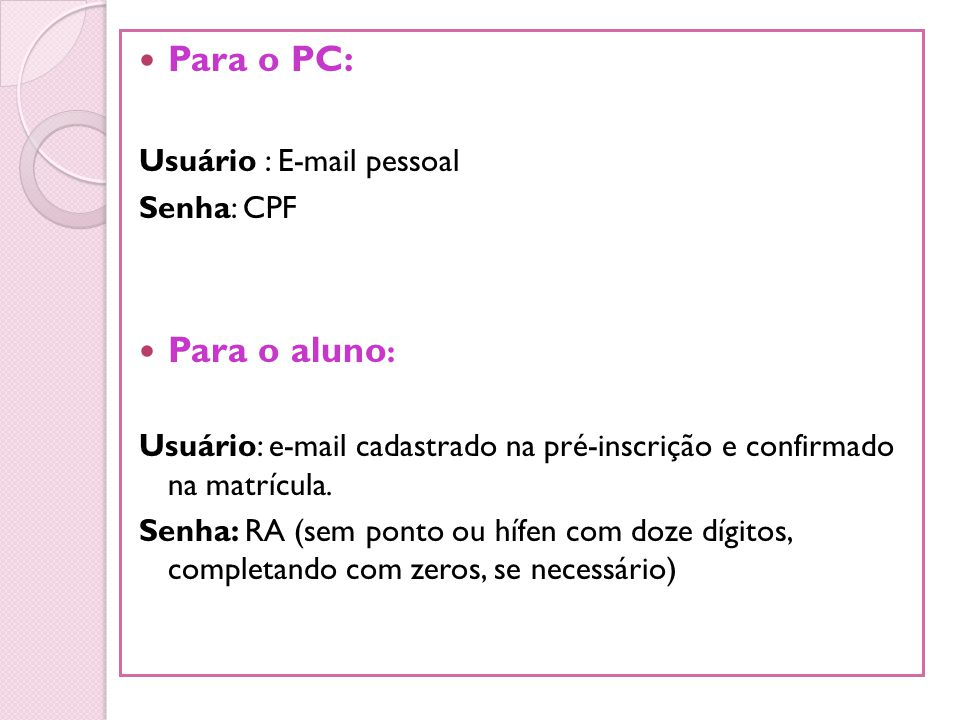 Para o PC: Usuário : E-mail pessoal Senha: CPF Para o aluno : Usuário: e-mail cadastrado na pré-inscrição e confirmado na matrícula. Senha: RA (sem po
