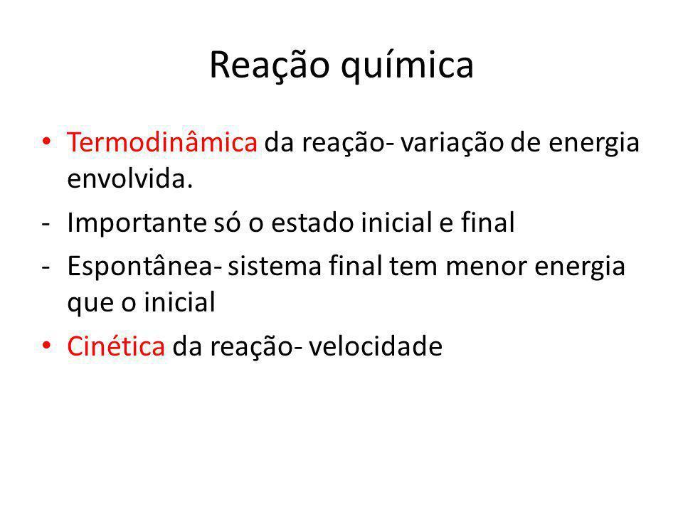 Reação química Termodinâmica da reação- variação de energia envolvida. -Importante só o estado inicial e final -Espontânea- sistema final tem menor en