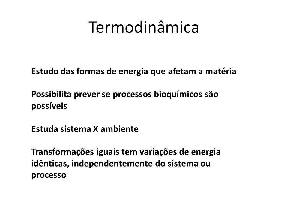 Termodinâmica Estudo das formas de energia que afetam a matéria Possibilita prever se processos bioquímicos são possíveis Estuda sistema X ambiente Tr