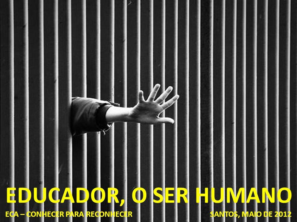 EDUCADOR, O SER HUMANO ECA – CONHECER PARA RECONHECER SANTOS, MAIO DE 2012