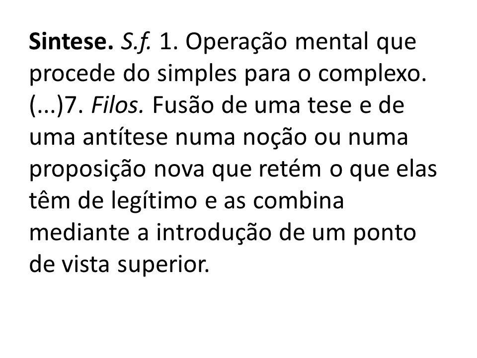Sintese. S.f. 1. Operação mental que procede do simples para o complexo. (...)7. Filos. Fusão de uma tese e de uma antítese numa noção ou numa proposi
