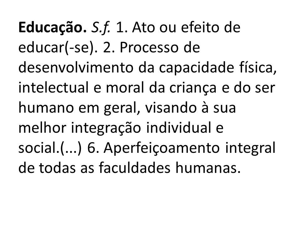 Educação. S.f. 1. Ato ou efeito de educar(-se). 2. Processo de desenvolvimento da capacidade física, intelectual e moral da criança e do ser humano em