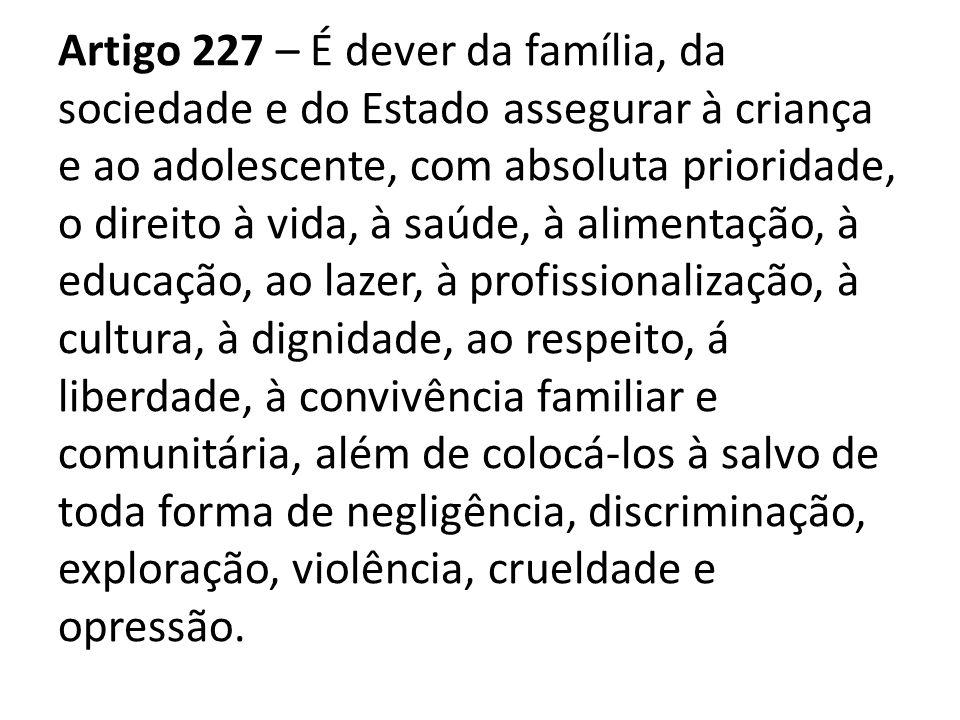 Artigo 227 – É dever da família, da sociedade e do Estado assegurar à criança e ao adolescente, com absoluta prioridade, o direito à vida, à saúde, à