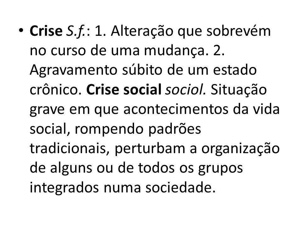 Crise S.f.: 1. Alteração que sobrevém no curso de uma mudança. 2. Agravamento súbito de um estado crônico. Crise social sociol. Situação grave em que