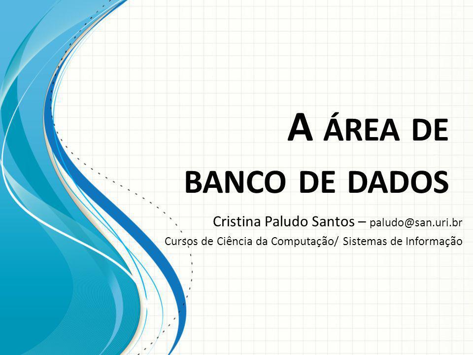 A ÁREA DE BANCO DE DADOS Cristina Paludo Santos – paludo@san.uri.br Cursos de Ciência da Computação/ Sistemas de Informação