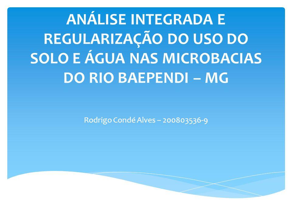 ANÁLISE INTEGRADA E REGULARIZAÇÃO DO USO DO SOLO E ÁGUA NAS MICROBACIAS DO RIO BAEPENDI – MG Rodrigo Condé Alves – 200803536-9